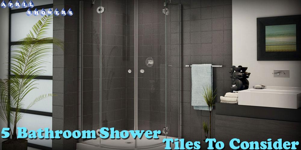 5 Bathroom Shower Tiles to Conisder...